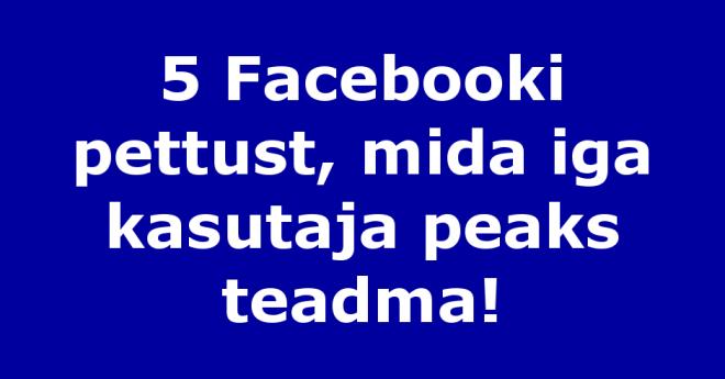 5 Facebooki pettust, mida iga kasutaja peaks teadma